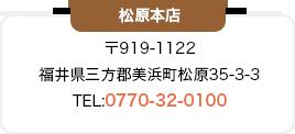 松原本店 〒919-1122 福井県三方郡美浜町松原35-3-3 TEL:0770-32-0100
