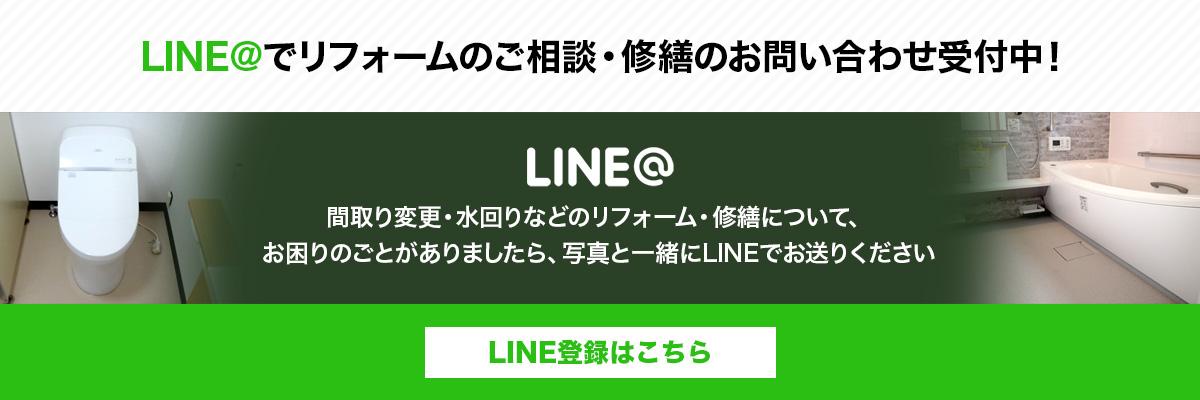 LINE@でリフォームのご相談・修繕のお問い合わせ受付中!間取り変更・水回りなどのリフォーム・修繕について、お困りのごとがありましたら、写真と一緒にLINEでお送りください LINE登録はこちら